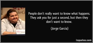 quote-people-don-t-really-want-to-know-what-happens-they-ask-you-for-just-a-second-but-then-they-don-t-jorge-garcia-68369